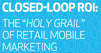 "Closed-Loop ROI: The ""Holy Grail"" of Retail Mobile Marketing"